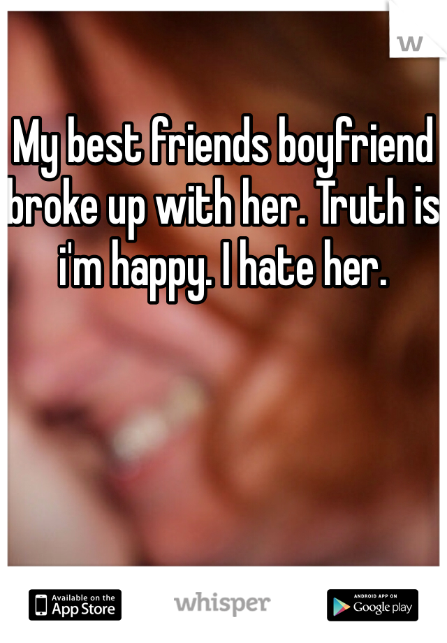 My best friends boyfriend broke up with her. Truth is i'm happy. I hate her.