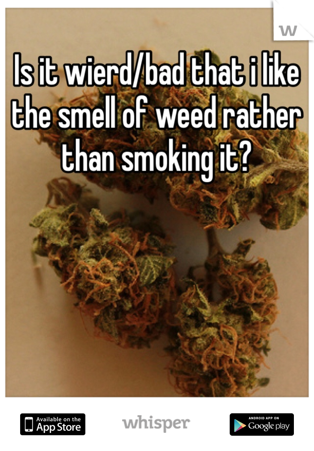 Is it wierd/bad that i like the smell of weed rather than smoking it?