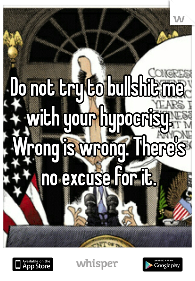 Do not try to bullshit me with your hypocrisy. Wrong is wrong. There's no excuse for it.
