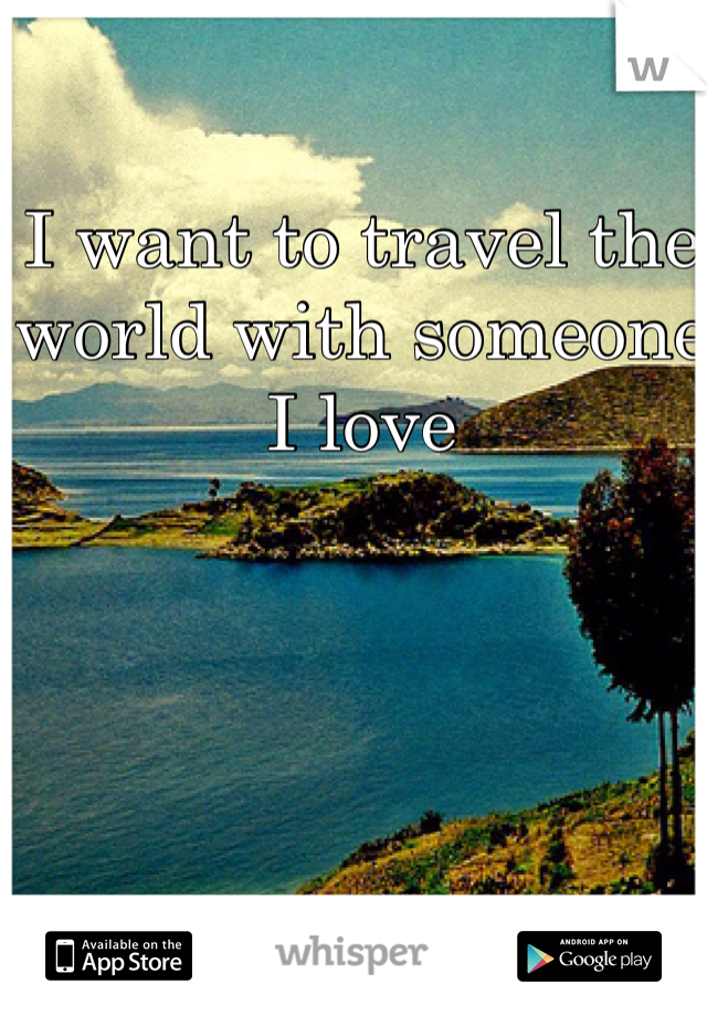 I want to travel the world with someone I love