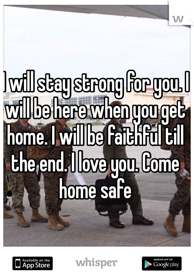 I will stay strong for you. I will be here when you get home. I will be faithful till the end. I love you. Come home safe
