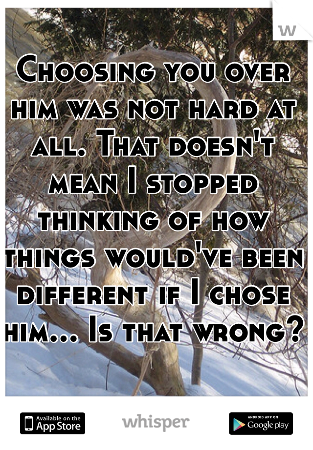 Choosing you over him was not hard at all. That doesn't mean I stopped thinking of how things would've been different if I chose him... Is that wrong?