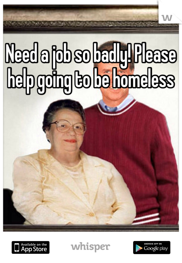 Need a job so badly! Please help going to be homeless