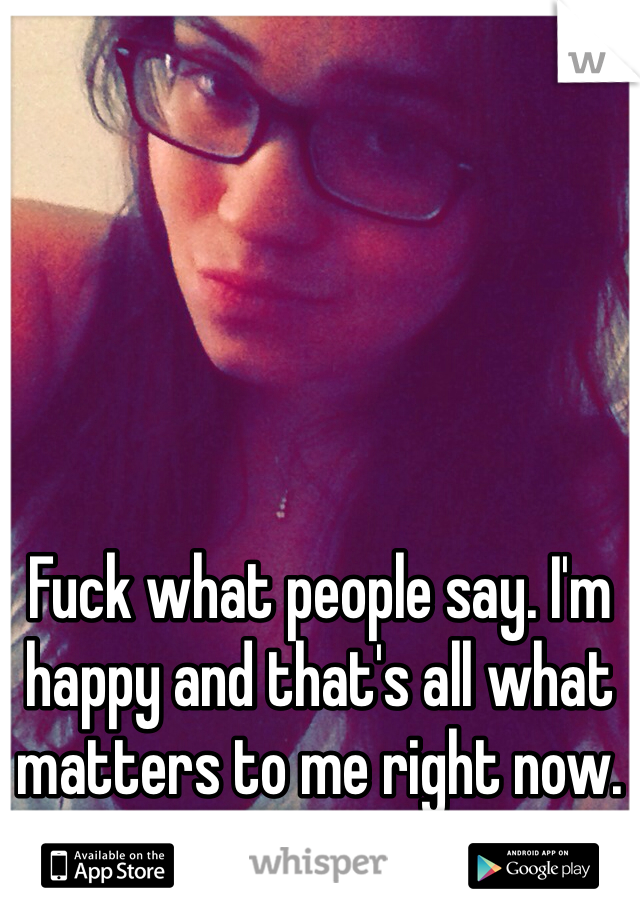 Fuck what people say. I'm happy and that's all what matters to me right now. I'm done being depressed.