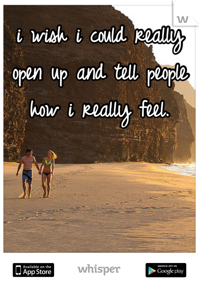 i wish i could really open up and tell people how i really feel.