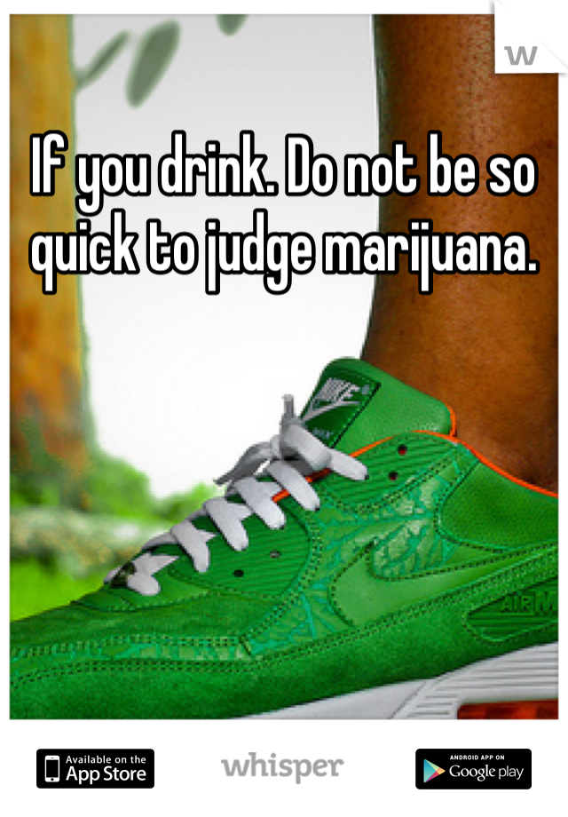 If you drink. Do not be so quick to judge marijuana.