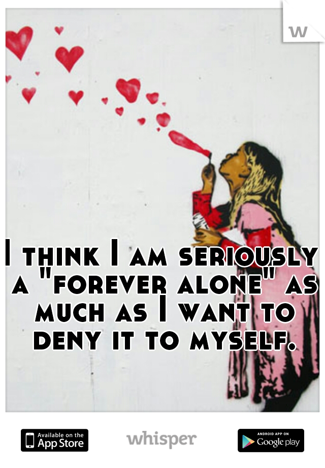 "I think I am seriously a ""forever alone"" as much as I want to deny it to myself."