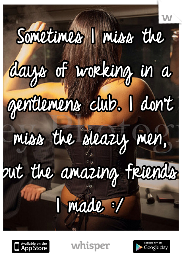 Sometimes I miss the days of working in a gentlemens club. I don't miss the sleazy men, but the amazing friends I made :/
