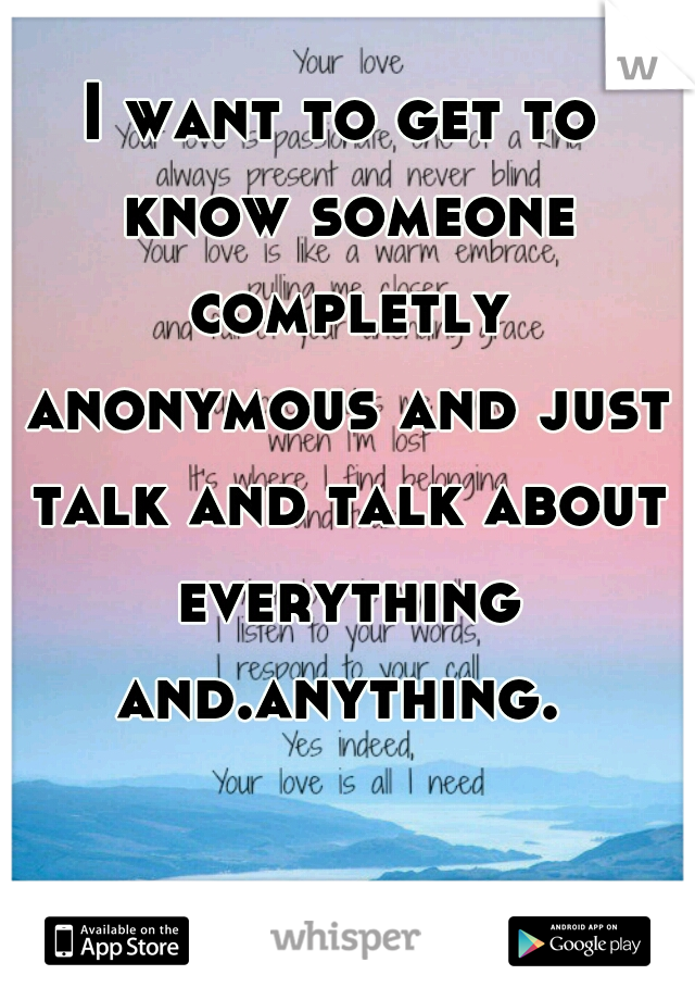 I want to get to know someone completly anonymous and just talk and talk about everything and.anything.