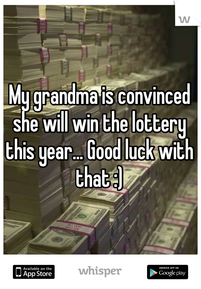 My grandma is convinced she will win the lottery this year... Good luck with that :)