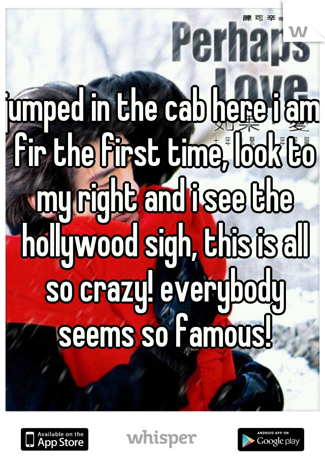 jumped in the cab here i am fir the first time, look to my right and i see the hollywood sigh, this is all so crazy! everybody seems so famous!