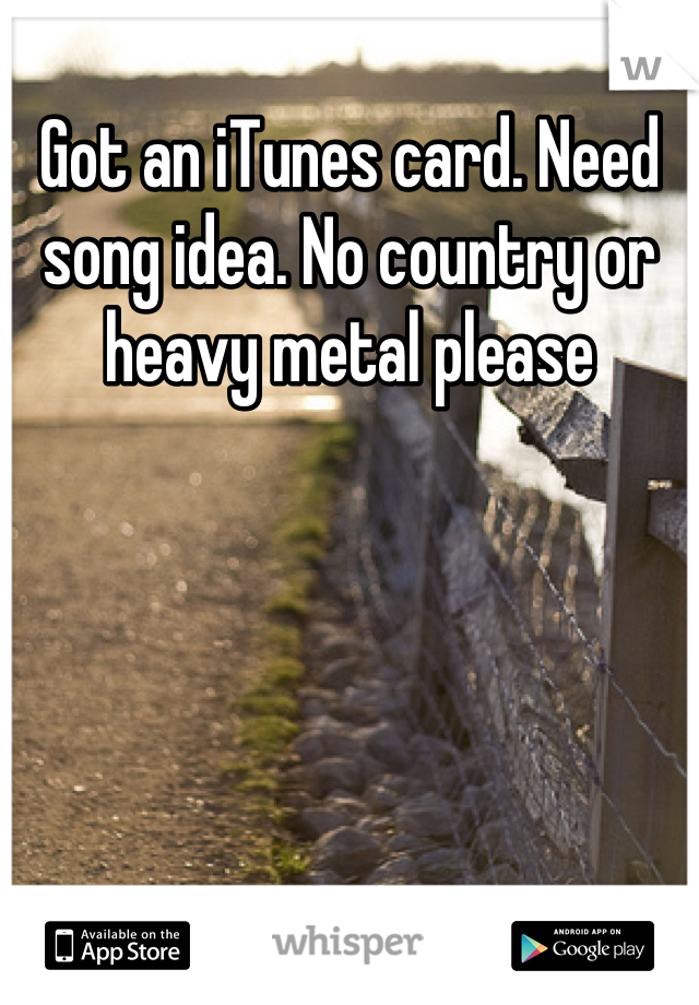 Got an iTunes card. Need song idea. No country or heavy metal please