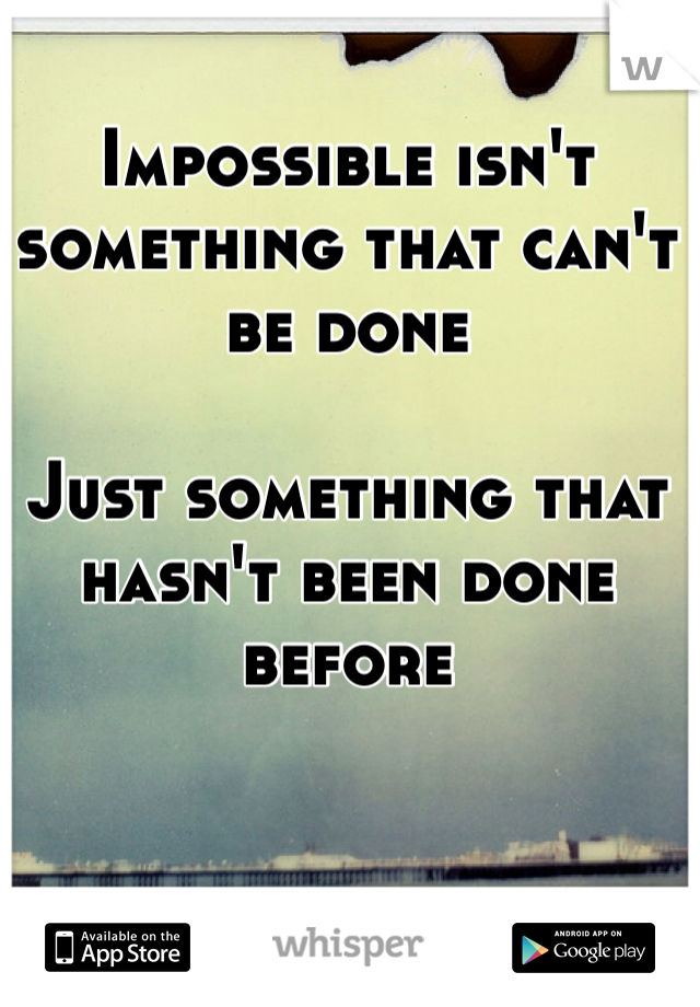 Impossible isn't something that can't be done   Just something that hasn't been done before