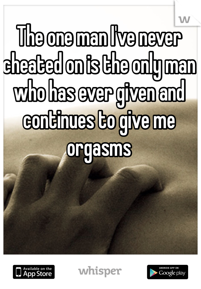 The one man I've never cheated on is the only man who has ever given and continues to give me orgasms