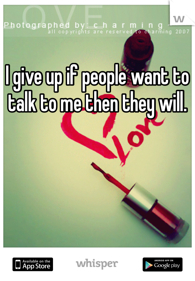I give up if people want to talk to me then they will.