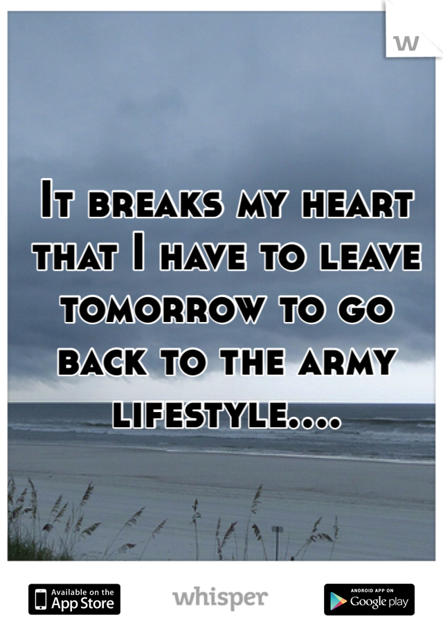 It breaks my heart that I have to leave tomorrow to go back to the army lifestyle....