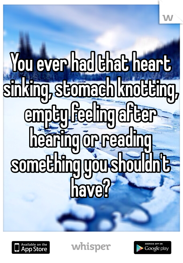 You ever had that heart sinking, stomach knotting, empty feeling after hearing or reading something you shouldn't have?