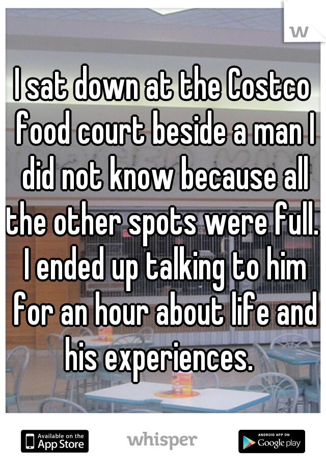 I sat down at the Costco food court beside a man I did not know because all the other spots were full.  I ended up talking to him for an hour about life and his experiences.