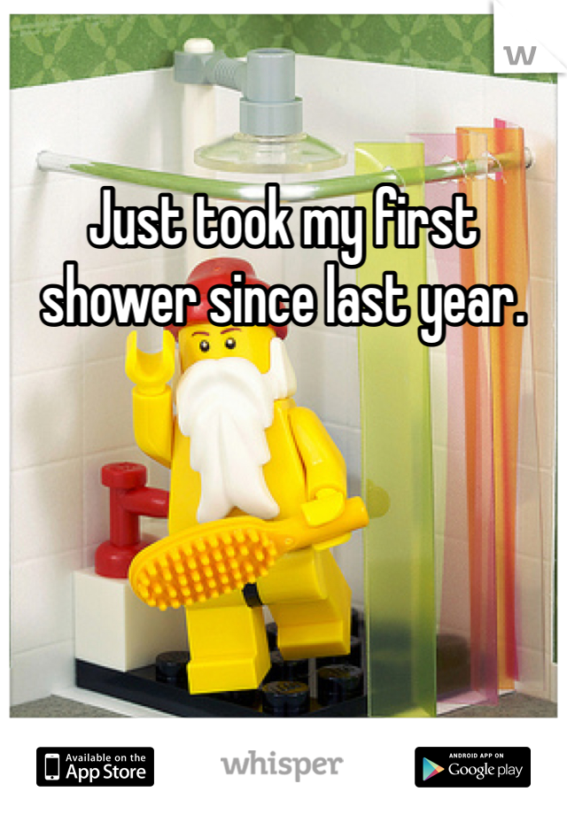 Just took my first shower since last year.