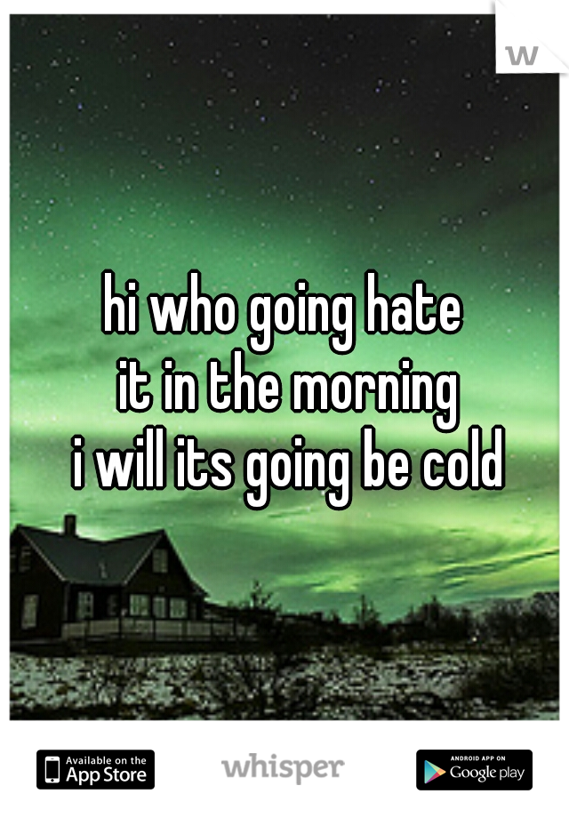 hi who going hate  it in the morning  i will its going be cold