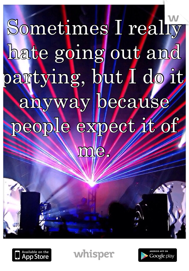 Sometimes I really hate going out and partying, but I do it anyway because people expect it of me.