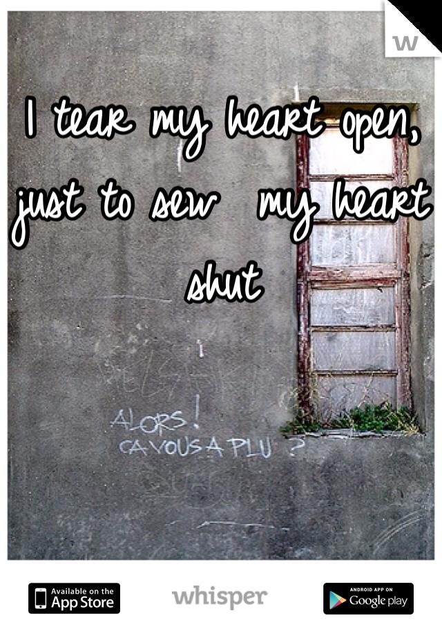 I tear my heart open, just to sew  my heart shut