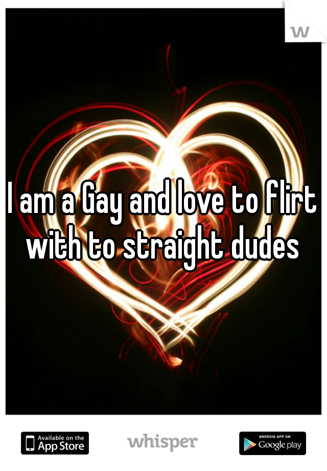 I am a Gay and love to flirt with to straight dudes
