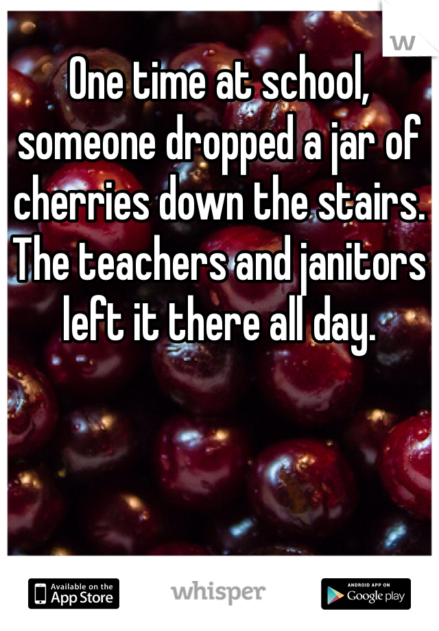 One time at school, someone dropped a jar of cherries down the stairs. The teachers and janitors left it there all day.