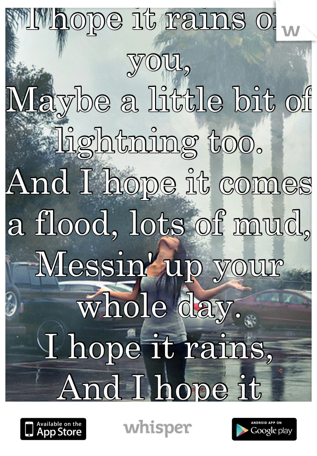 I hope it rains on you, Maybe a little bit of lightning too. And I hope it comes a flood, lots of mud, Messin' up your whole day. I hope it rains, And I hope it rains...