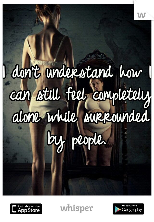 I don't understand how I can still feel completely alone while surrounded by people.