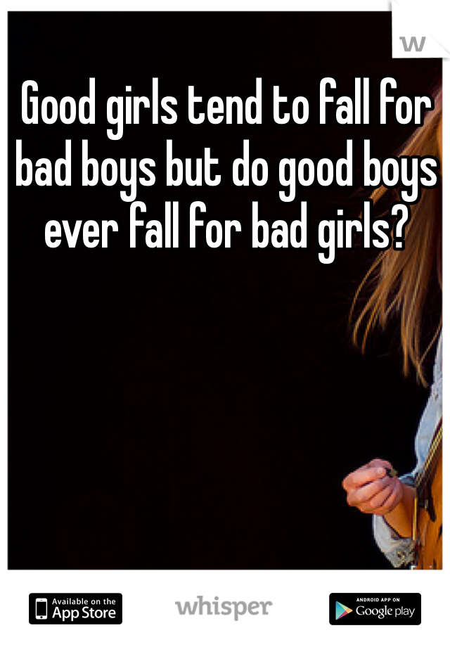 Good girls tend to fall for bad boys but do good boys ever fall for bad girls?