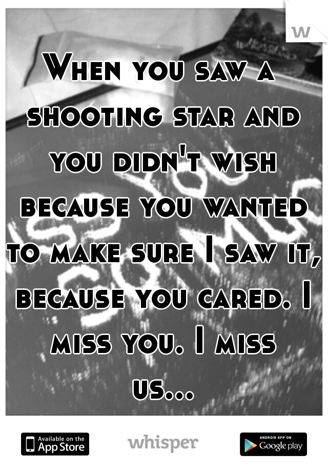 When you saw a shooting star and you didn't wish because you wanted to make sure I saw it, because you cared. I miss you. I miss us...