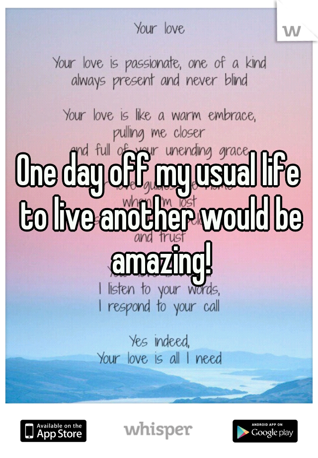 One day off my usual life to live another would be amazing!