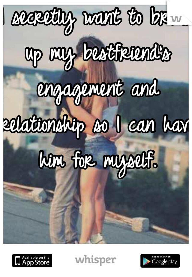 I secretly want to break up my bestfriend's engagement and relationship so I can have him for myself.