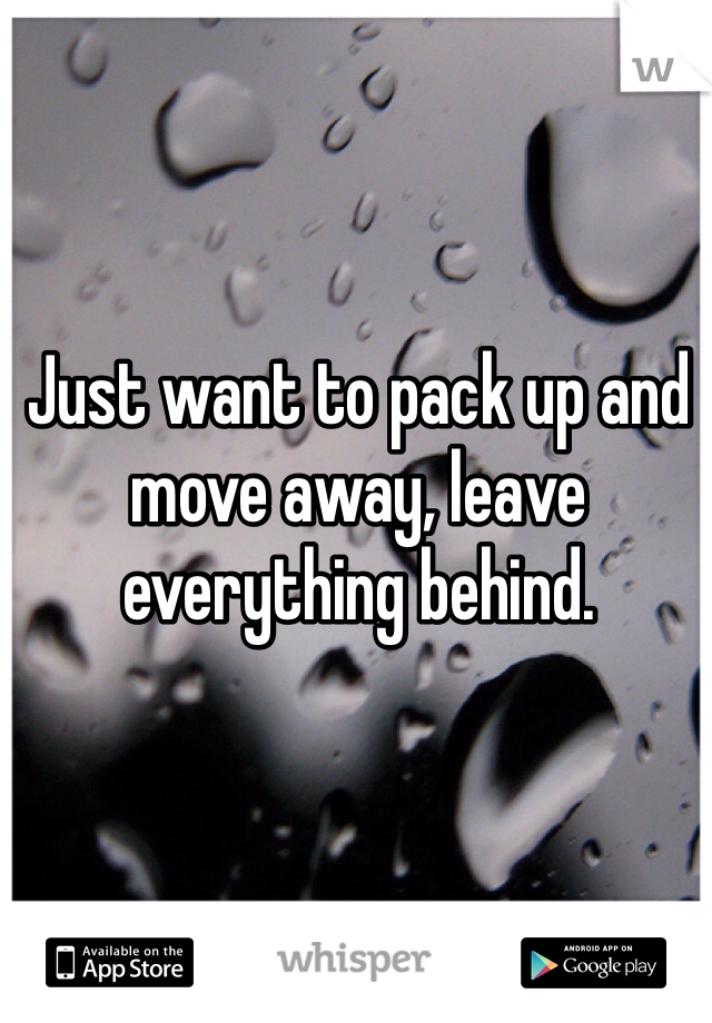 Just want to pack up and move away, leave everything behind.