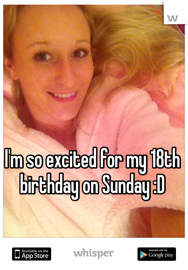 I'm so excited for my 18th birthday on Sunday :D