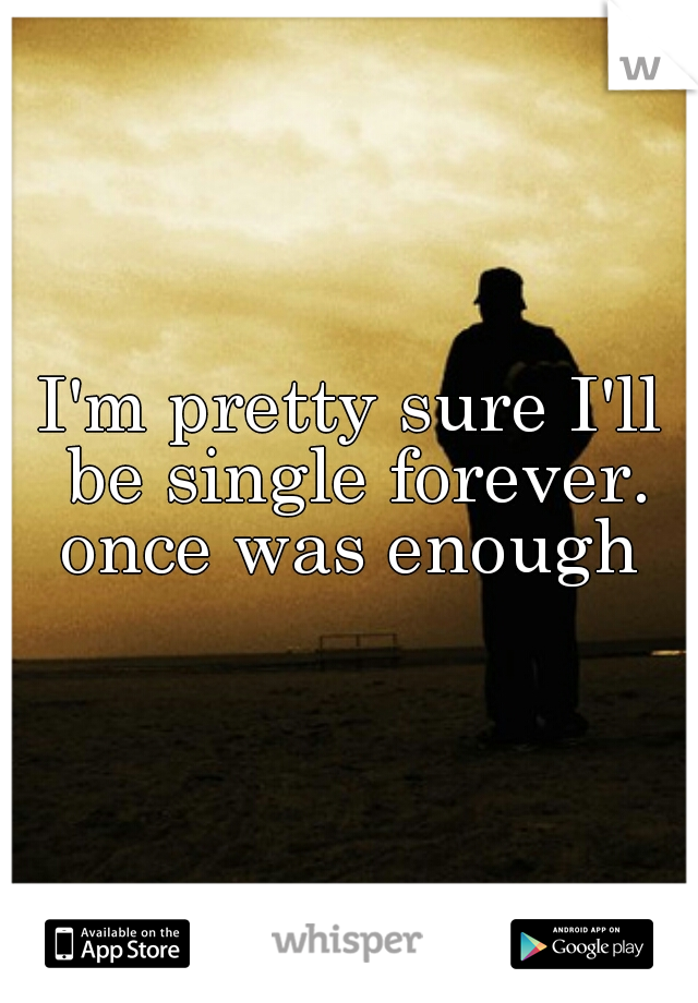 I'm pretty sure I'll be single forever. once was enough