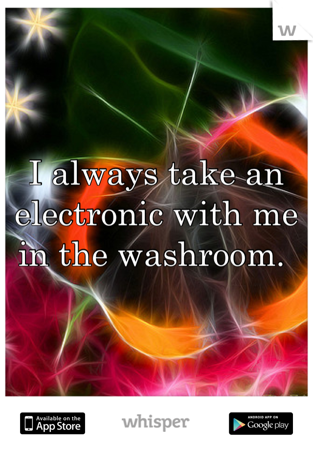 I always take an electronic with me in the washroom.