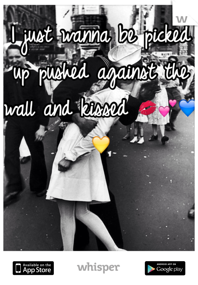 I just wanna be picked up pushed against the wall and kissed 💋💕💙💛