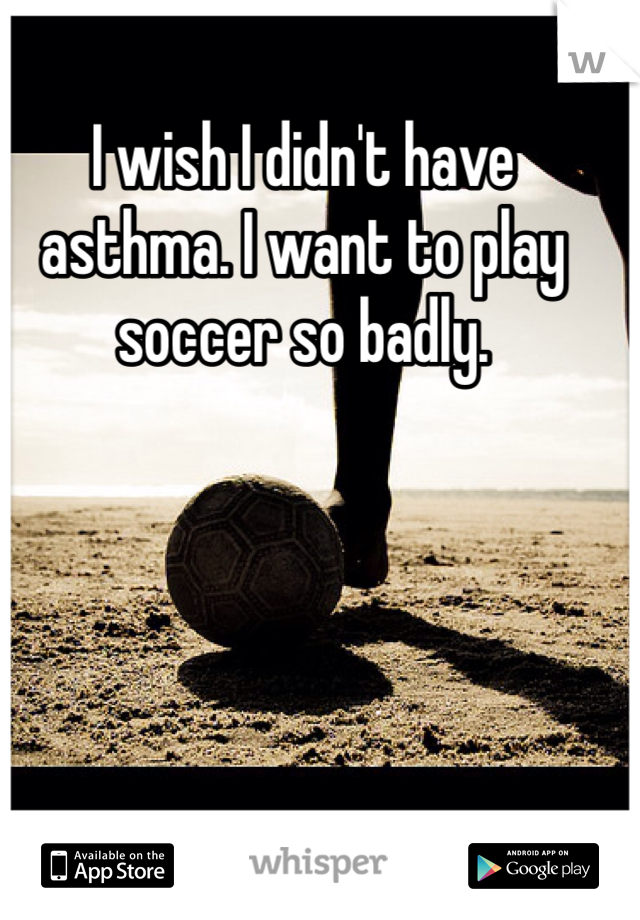 I wish I didn't have asthma. I want to play soccer so badly.