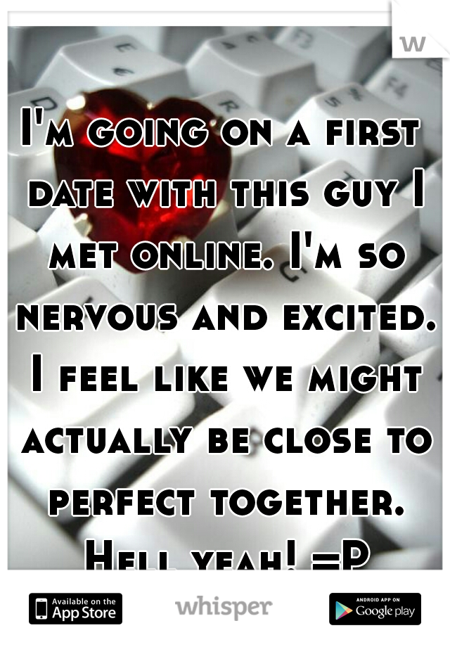I'm going on a first date with this guy I met online. I'm so nervous and excited. I feel like we might actually be close to perfect together. Hell yeah! =P