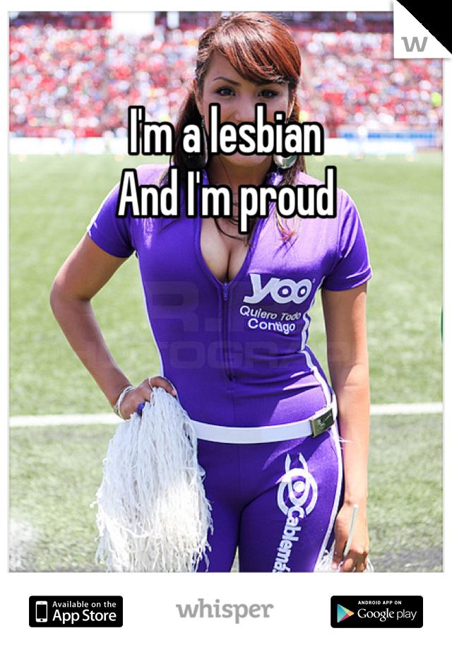 I'm a lesbian  And I'm proud
