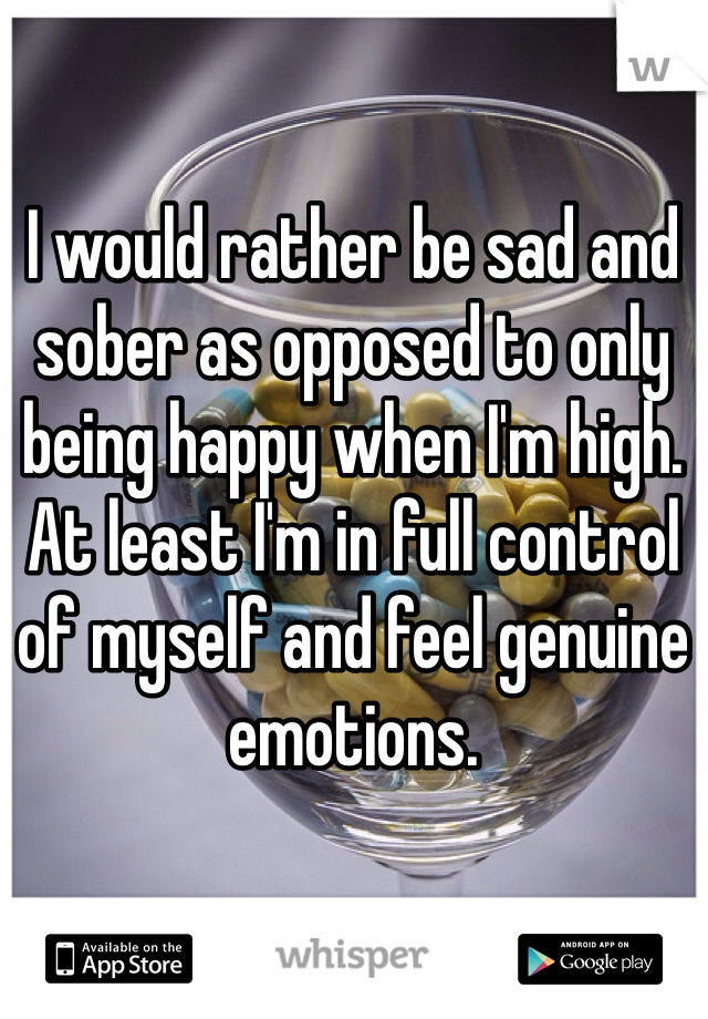 I would rather be sad and sober as opposed to only being happy when I'm high. At least I'm in full control of myself and feel genuine emotions.