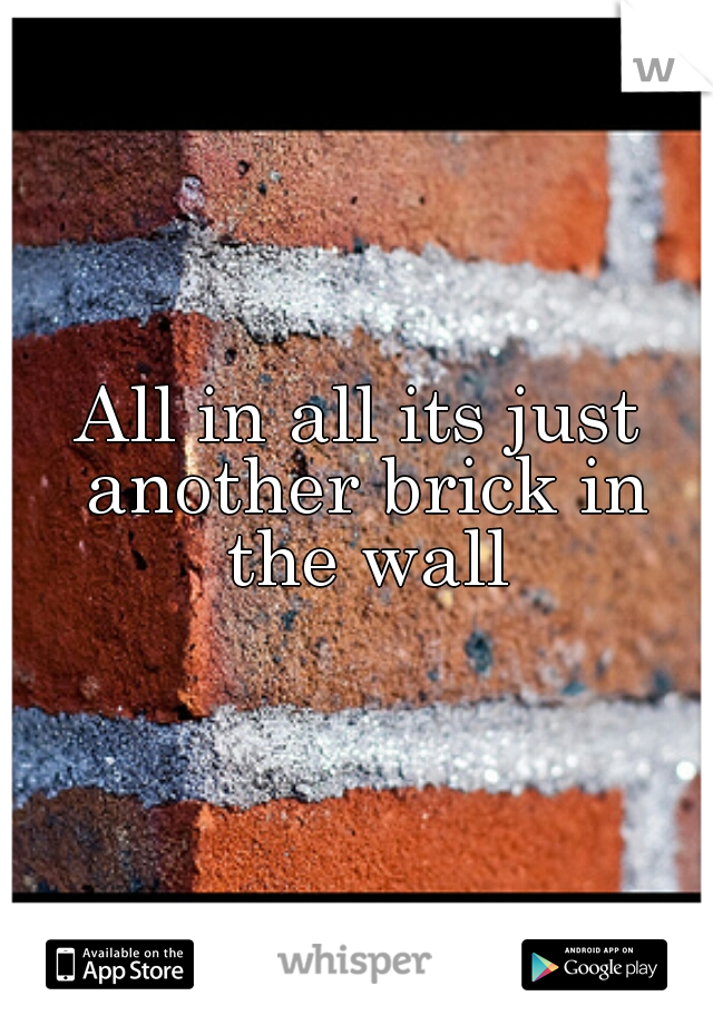 All in all its just another brick in the wall