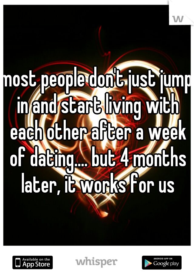 most people don't just jump in and start living with each other after a week of dating.... but 4 months later, it works for us