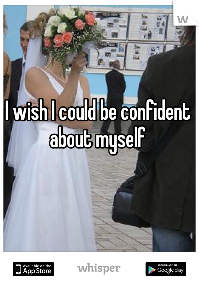 I wish I could be confident about myself