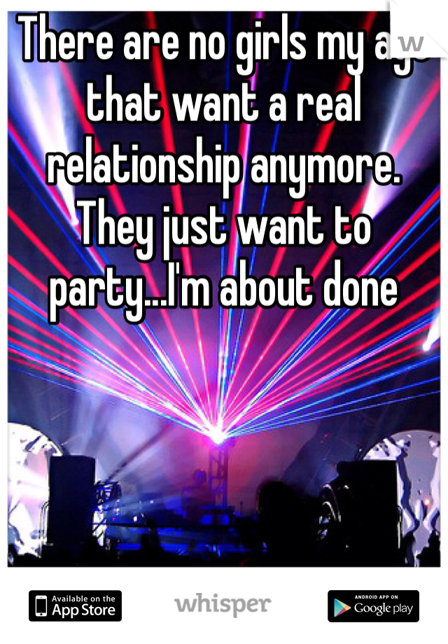 There are no girls my age that want a real relationship anymore. They just want to party...I'm about done