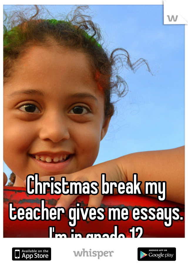 Christmas break my teacher gives me essays. I'm in grade 12