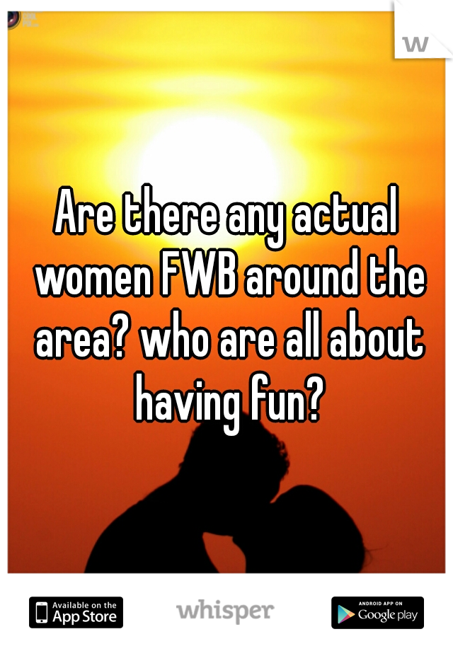 Are there any actual women FWB around the area? who are all about having fun?