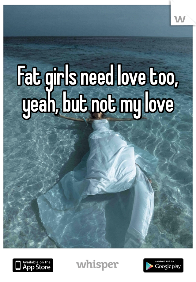 Fat girls need love too, yeah, but not my love